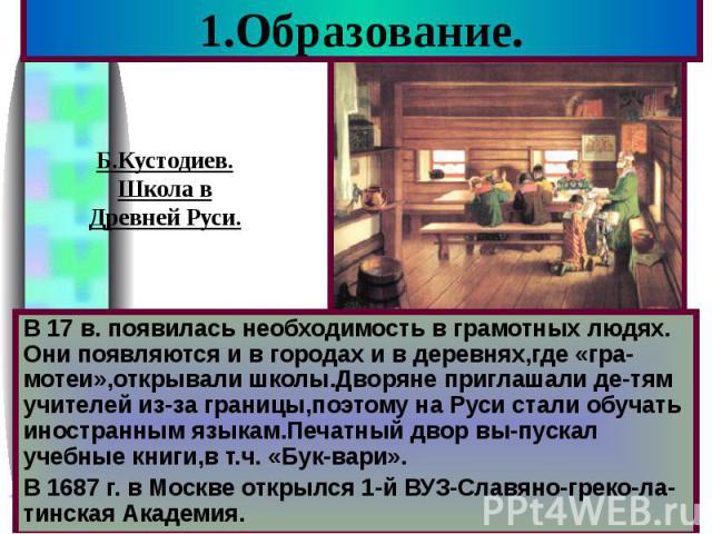 1.Образование. В 17 в. появилась необходимость в грамотных людях. Они появляются и в городах и в деревнях,где «гра-мотеи»,открывали школы.Дворяне приглашали де-тям учителей из-за границы,поэтому на Руси стали обучать иностранным языкам.Печатный двор…