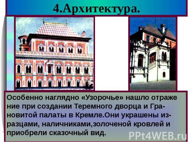 4.Архитектура. Особенно наглядно «Узорочье» нашло отраже ние при создании Теремного дворца и Гра-новитой палаты в Кремле.Они украшены из-разцами, наличниками,золоченой кровлей и приобрели сказочный вид.