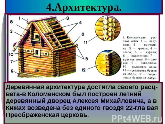 4.Архитектура. Деревянная архитектура достигла своего расц-вета-в Коломенском был построен летний деревянный дворец Алексея Михайловича, а в Кижах возведена без единого гвоздя 22-гла вая Преображенская церковь.