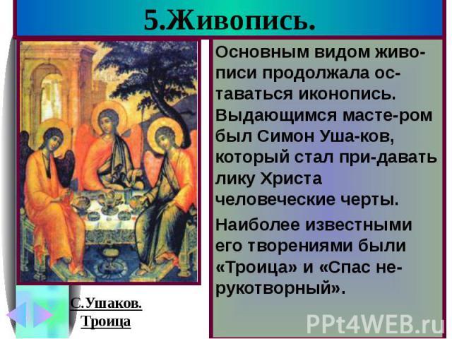 5.Живопись. Основным видом живо-писи продолжала ос-таваться иконопись. Выдающимся масте-ром был Симон Уша-ков, который стал при-давать лику Христа человеческие черты. Наиболее известными его творениями были «Троица» и «Спас не-рукотворный».