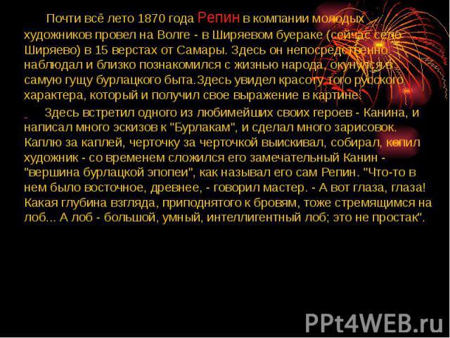 Почти всё лето 1870 года Репин в компании молодых художников провел на Волге - в Ширяевом буераке (сейчас село Ширяево) в 15 верстах от Самары. Здесь он непосредственно наблюдал и близко познакомился с жизнью народа, окунулся в самую гущу бурлацкого…