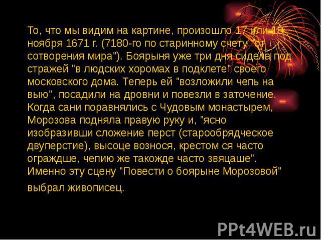 """То, что мы видим на картине, произошло 17 или 18 ноября 1671 г. (7180-го по старинному счету """"от сотворения мира""""). Боярыня уже три дня сидела под стражей """"в людских хоромах в подклете"""" своего московского дома. Теперь ей """"во…"""