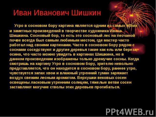Иван Иванович Шишкин Утро в сосновом бору картина является одним из самых ярких и заметных произведений в творчестве художника Ивана Шишкина. Сосновый бор, то есть это сосновый лес на песчаной почве всегда был самым любимым местом, где мастер …
