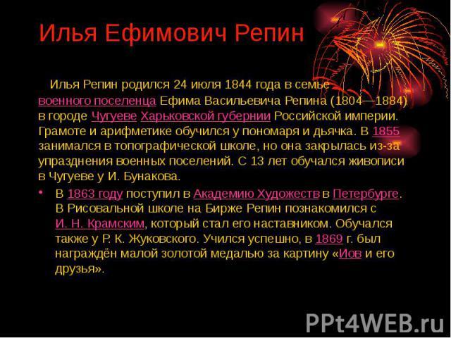 Илья Ефимович Репин Илья Репин родился 24 июля 1844 года в семье военного поселенца Ефима Васильевича Репина (1804—1884) в городе Чугуеве Харьковской губернии Российской империи. Грамоте и арифметике обучился у пономаря и дьячка. В 1855 занимался в …