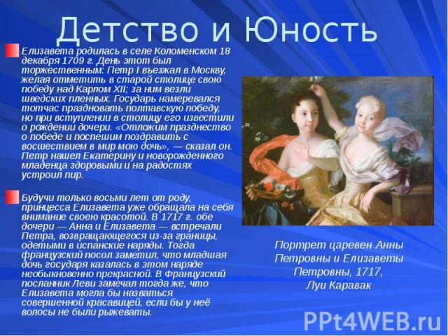 Детство и Юность Елизавета родилась в селе Коломенском 18 декабря 1709 г. День этот был торжественным: Петр I въезжал в Москву, желая отметить в старой столице свою победу над Карлом XII; за ним везли шведских пленных. Государь намеревался тотчас пр…