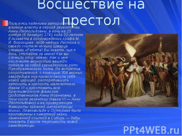 Восшествие на престол Пользуясь падением авторитета и влияния власти в период регентства Анны Леопольдовны, в ночь на 25 ноября (6 декабря) 1741 года 32-летняя Елизавета в сопровождении графа М. И. Воронцова, лейб-медика Лестока и своего учителя муз…