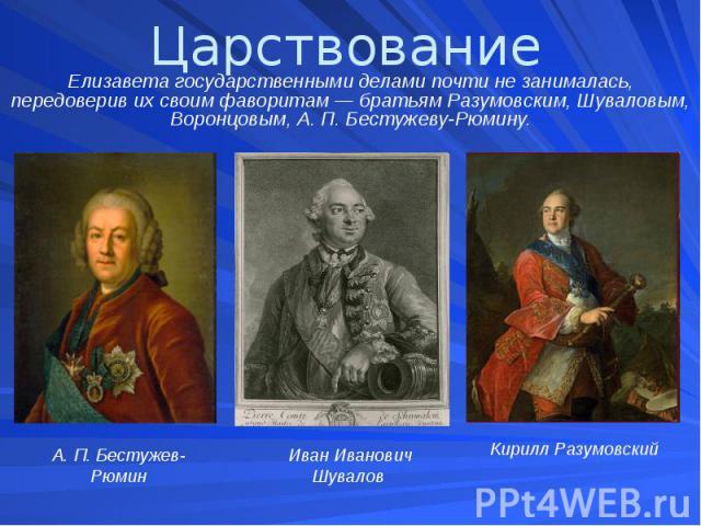 Царствование Елизавета государственными делами почти не занималась, передоверив их своим фаворитам — братьям Разумовским, Шуваловым, Воронцовым, А. П. Бестужеву-Рюмину.