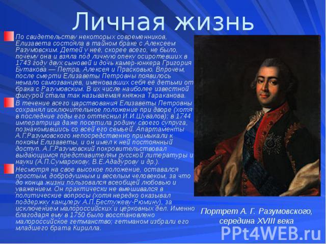 Личная жизнь По свидетельству некоторых современников, Елизавета состояла в тайном браке с Алексеем Разумовским. Детей у неё, скорее всего, не было, почему она и взяла под личную опеку осиротевших в 1743 году двух сыновей и дочь камер-юнкера Григори…