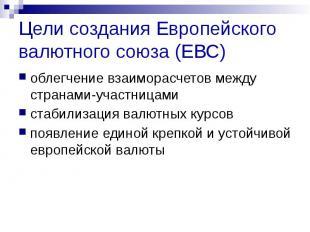 Цели создания Европейского валютного союза (ЕВС) облегчение взаиморасчетов между