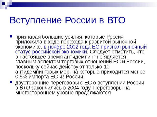 Вступление России в ВТО признавая большие усилия, которые Россия приложила в ходе перехода к развитой рыночной экономике, в ноябре 2002 года ЕС признал рыночный статус российской экономики. Следует отметить, что в настоящее время антидемпинг не явля…