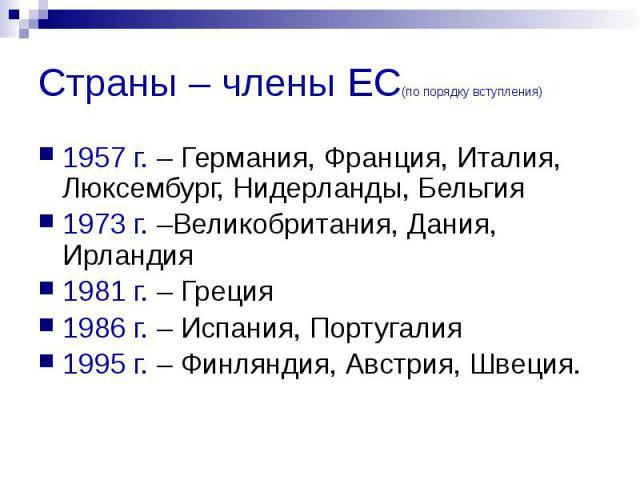 Страны – члены ЕС(по порядку вступления) 1957 г. – Германия, Франция, Италия, Люксембург, Нидерланды, Бельгия 1973 г. –Великобритания, Дания, Ирландия 1981 г. – Греция 1986 г. – Испания, Португалия 1995 г. – Финляндия, Австрия, Швеция.