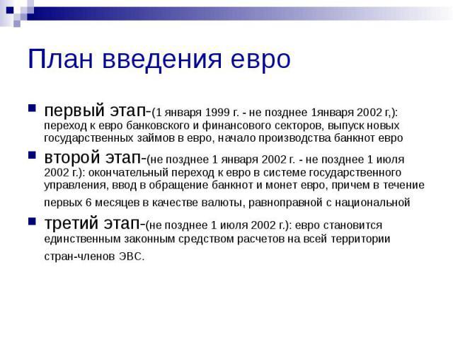План введения евро первый этап-(1 января 1999 г. - не позднее 1января 2002 г,): переход к евро банковского и финансового секторов, выпуск новых государственных займов в евро, начало производства банкнот евро второй этап-(не позднее 1 января 2002 г. …