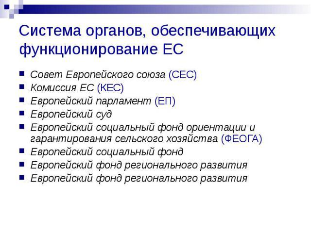 Система органов, обеспечивающих функционирование ЕС Совет Европейского союза (СЕС) Комиссия ЕС (КЕС) Европейский парламент (ЕП) Европейский суд Европейский социальный фонд ориентации и гарантирования сельского хозяйства (ФЕОГА) Европейский социальны…