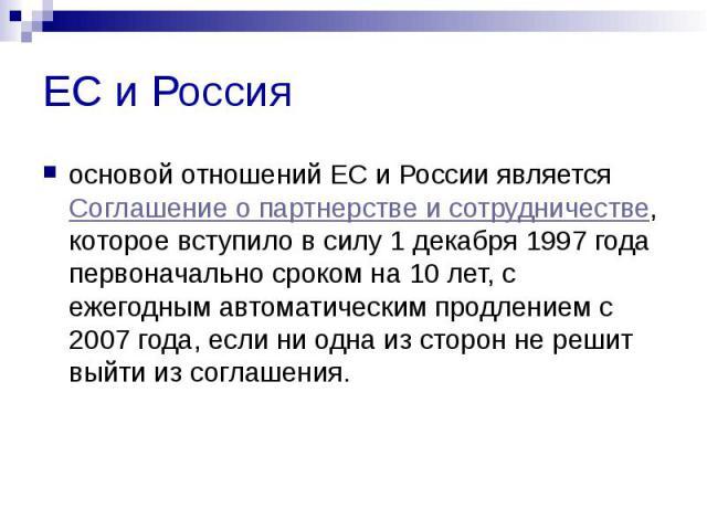 ЕС и Россия основой отношений ЕС и России является Соглашение о партнерстве и сотрудничестве, которое вступило в силу 1 декабря 1997 года первоначально сроком на 10 лет, с ежегодным автоматическим продлением с 2007 года, если ни одна из сторон не ре…