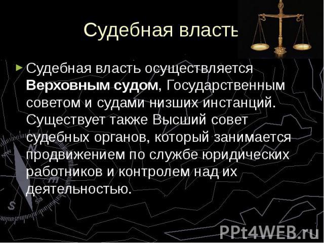 Судебная власть Судебная власть осуществляется Верховным судом, Государственным советом и судами низших инстанций. Существует также Высший совет судебных органов, который занимается продвижением по службе юридических работников и контролем над их де…