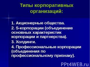 Типы корпоративных организаций: 1. Акционерные общества. 2. S-корпорации (объеди