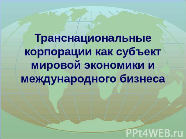 Транснациональные корпорации как субъект мировой экономики и международного бизнеса