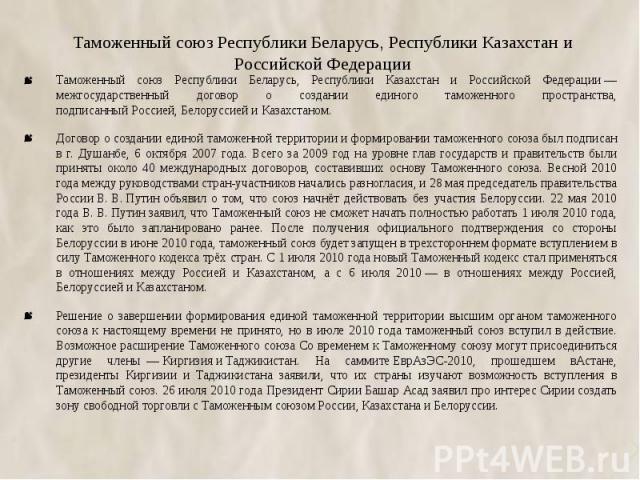 Таможенный союз Республики Беларусь, Республики Казахстан и Российской Федерации Таможенный союз Республики Беларусь, Республики Казахстан и Российской Федерации— межгосударственный договор о создании единого таможенного пространства, подписан…