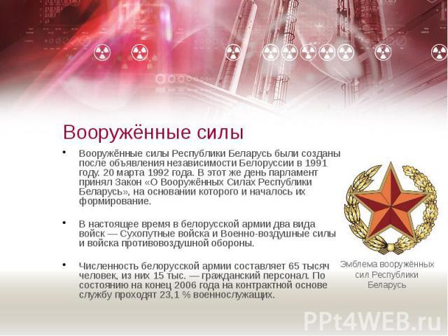 Вооружённые силы Вооружённые силы Республики Беларусь были созданы после объявления независимости Белоруссии в 1991 году. 20 марта 1992 года. В этот же день парламент принял Закон «О Вооружённых Силах Республики Беларусь», на основании которого и на…