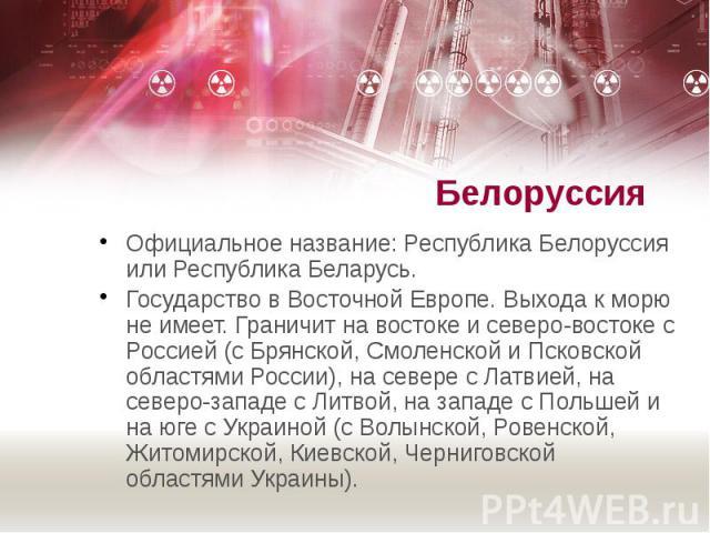 Белоруссия Официальное название: Республика Белоруссия или Республика Беларусь. Государство в Восточной Европе. Выхода к морю не имеет. Граничит на востоке и северо-востоке с Россией (с Брянской, Смоленской и Псковской областями России), на севере с…