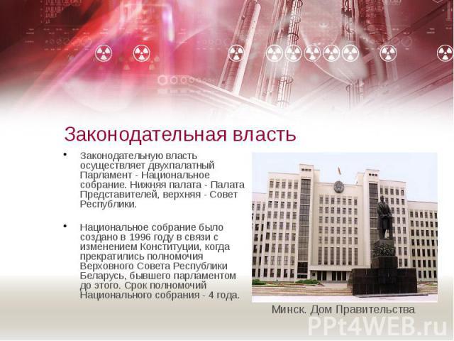 Законодательная власть Законодательную власть осуществляет двухпалатный Парламент - Национальное собрание. Нижняя палата - Палата Представителей, верхняя - Совет Республики. Национальное собрание было создано в 1996 году в связи с изменением Констит…