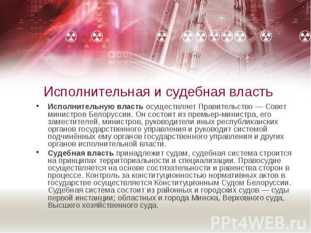 Исполнительная и судебная власть Исполнительную власть осуществляет Правительство — Совет министров Белоруссии. Он состоит из премьер-министра, его заместителей, министров, руководители иных республиканских органов государственного управления и руко…