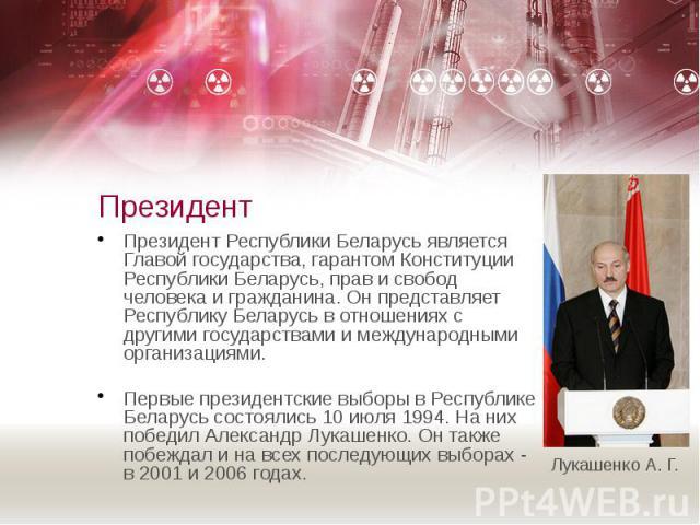 Президент Президент Республики Беларусь является Главой государства, гарантом Конституции Республики Беларусь, прав и свобод человека и гражданина. Он представляет Республику Беларусь в отношениях с другими государствами и международными организация…