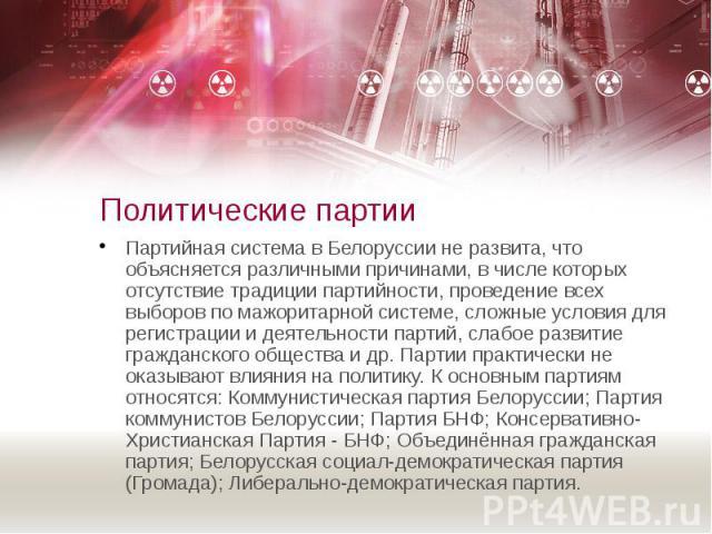 Политические партии Партийная система в Белоруссии не развита, что объясняется различными причинами, в числе которых отсутствие традиции партийности, проведение всех выборов по мажоритарной системе, сложные условия для регистрации и деятельности пар…