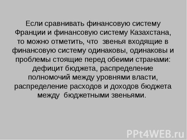 Если сравнивать финансовую систему Франции и финансовую систему Казахстана, то можно отметить, что звенья входящие в финансовую систему одинаковы, одинаковы и проблемы стоящие перед обеими странами: дефицит бюджета, распределение полномочий между ур…