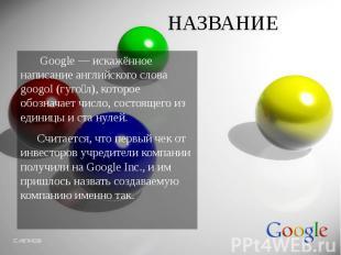 НАЗВАНИЕ Google — искажённое написание английского слова googol (гуго л), которо