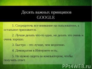 Десять важных принципов GOOGLE 1. Сосредоточь все внимание на пользователе, а ос