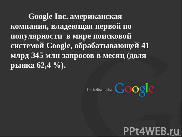 Google Inc. американская компания, владеющая первой по популярности в мире поисковой системой Google, обрабатывающей 41 млрд 345 млн запросов в месяц (доля рынка 62,4 %).