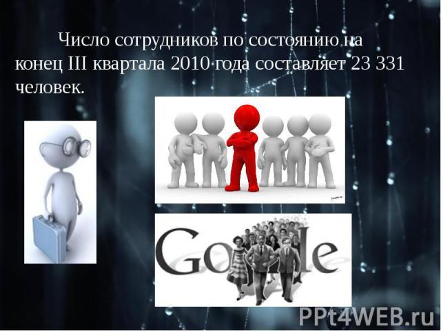 Число сотрудников по состоянию на конец III квартала 2010 года составляет 23 331 человек.