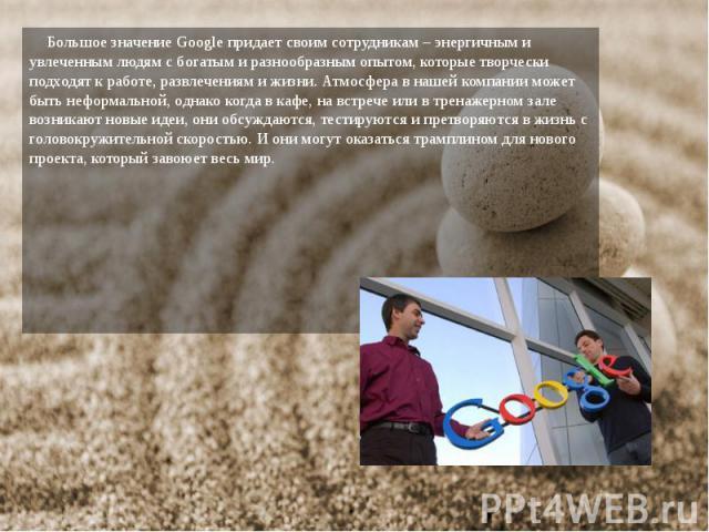 Большое значение Google придает своим сотрудникам – энергичным и увлеченным людям с богатым и разнообразным опытом, которые творчески подходят к работе, развлечениям и жизни. Атмосфера в нашей компании может быть неформальной, однако когда в кафе, н…