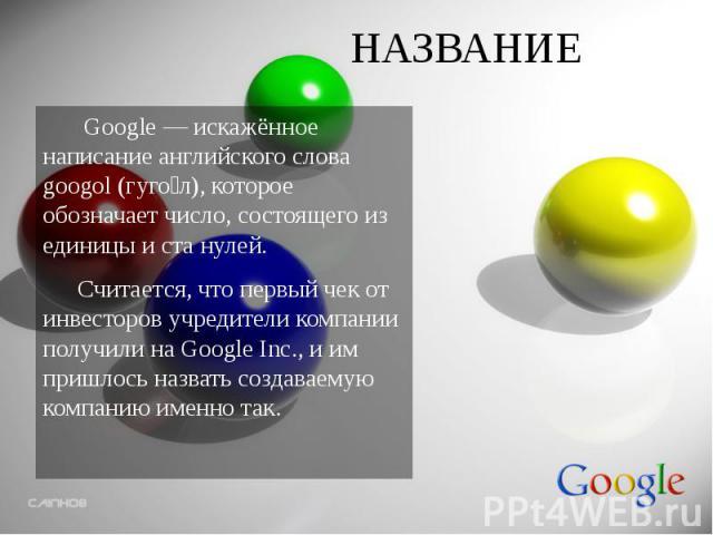 НАЗВАНИЕ Google — искажённое написание английского слова googol (гуго л), которое обозначает число, состоящего из единицы и ста нулей. Считается, что первый чек от инвесторов учредители компании получили на Google Inc., и им пришлось назвать создава…