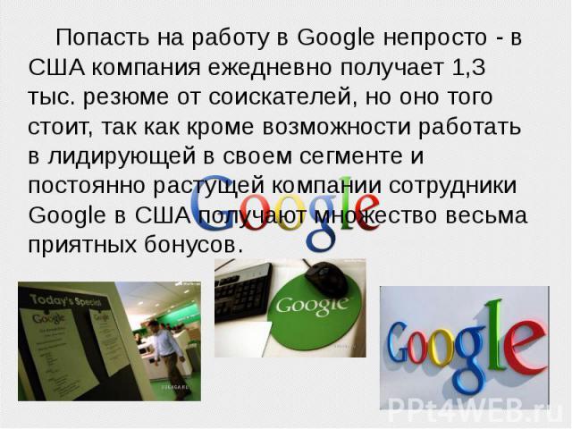 Попасть на работу в Google непросто - в США компания ежедневно получает 1,3 тыс. резюме от соискателей, но оно того стоит, так как кроме возможности работать в лидирующей в своем сегменте и постоянно растущей компании сотрудники Google в США получаю…