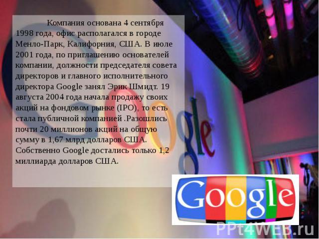 Компания основана 4 сентября 1998 года, офис располагался в городе Менло-Парк, Калифорния, США. В июле 2001 года, по приглашению основателей компании, должности председателя совета директоров и главного исполнительного директора Google занял Эрик Шм…