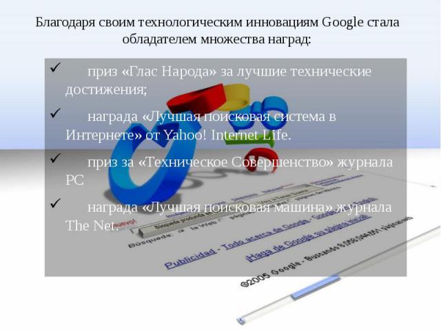 Благодаря своим технологическим инновациям Google стала обладателем множества наград: приз «Глас Народа» за лучшие технические достижения; награда «Лучшая поисковая система в Интернете» от Yahoo! Internet Life. приз за «Техническое Совершенство» жур…