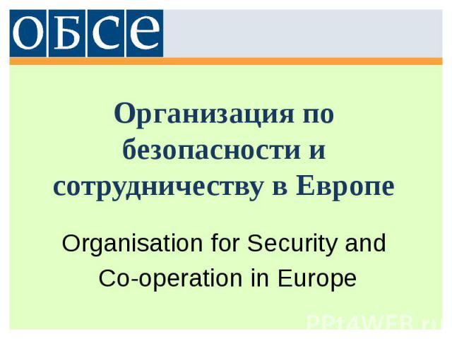 Организация по безопасности и сотрудничеству в Европе Organisation for Security and Co-operation in Europe