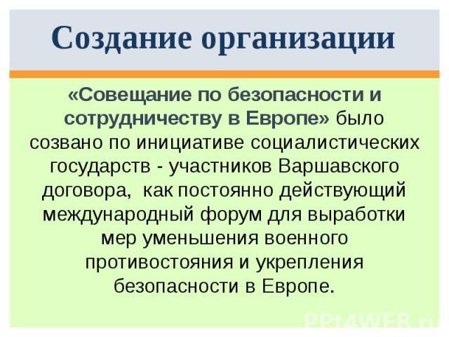 Создание организации «Совещание по безопасности и сотрудничеству в Европе» было созвано по инициативе социалистических государств - участников Варшавского договора, как постоянно действующий международный форум для выработки мер уменьшения военного …