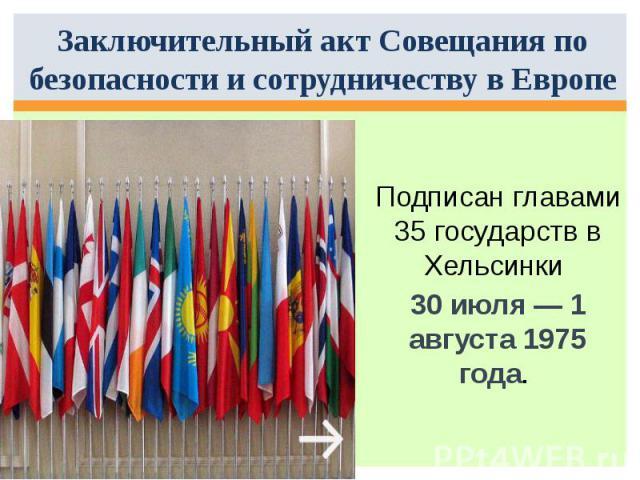 Заключительный акт Совещания по безопасности и сотрудничеству в Европе Подписан главами 35 государств в Хельсинки 30 июля— 1 августа 1975 года.