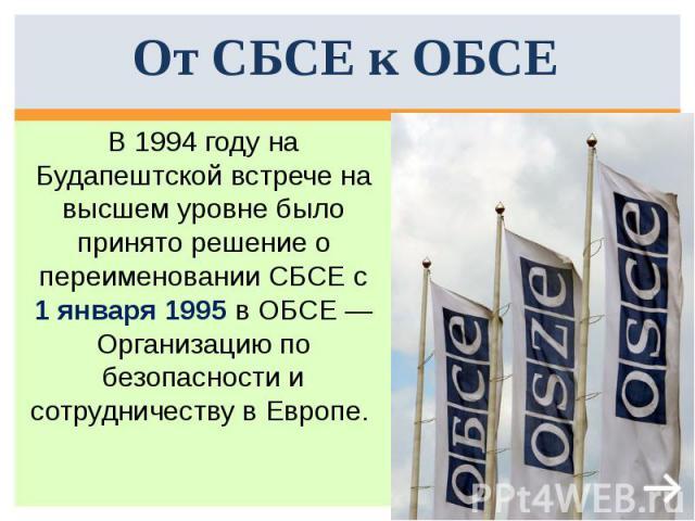 От СБСЕ к ОБСЕ В 1994году на Будапештской встрече на высшем уровне было принято решение о переименовании СБСЕ с 1 января 1995 в ОБСЕ— Организацию по безопасности и сотрудничеству в Европе.
