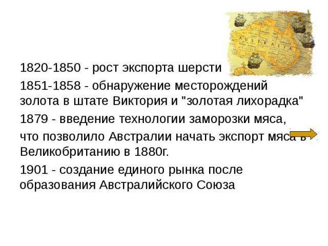 """1820-1850 - рост экспорта шерсти 1820-1850 - рост экспорта шерсти 1851-1858 - обнаружение месторождений золота в штате Виктория и """"золотая лихорадка"""" 1879 - введение технологии заморозки мяса, что позволило Австралии начать экспорт мяса в …"""