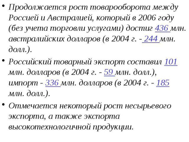 Продолжается рост товарооборота между Россией и Австралией, который в 2006 году (без учета торговли услугами) достиг 436 млн. австралийских долларов (в 2004 г. - 244 млн. долл.). Продолжается рост товарооборота между Россией и Австралией, который в …