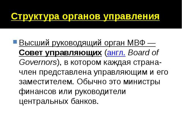 Структура органов управления Высший руководящий орган МВФ— Совет управляющих (англ. Board of Governors), в котором каждая страна-член представлена управляющим и его заместителем. Обычно это министры финансов или руководители центральных банков.