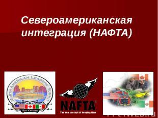 Североамериканская интеграция (НАФТА)