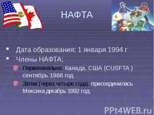 НАФТА Дата образования: 1 января 1994 г Члены НАФТА: Первоначально: Канада, США