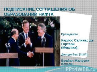 ПОДПИСАНИЕ СОГЛАШЕНИЯ ОБ ОБРАЗОВАНИИ НАФТА Президенты : Карлос Салинас де Гортар