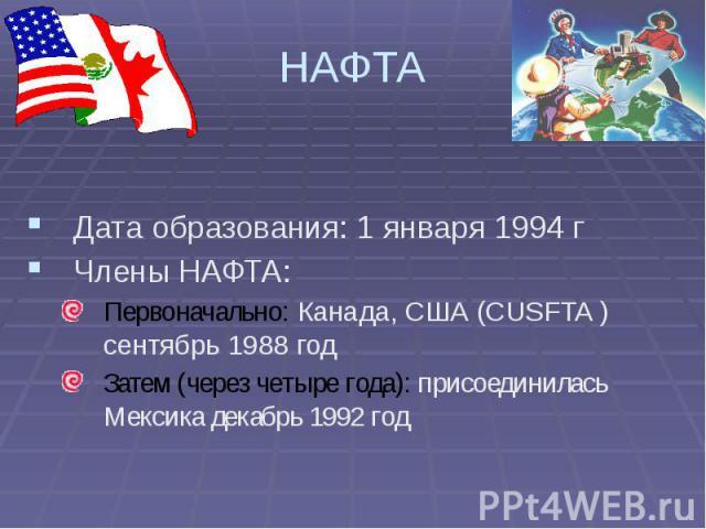 НАФТА Дата образования: 1 января 1994 г Члены НАФТА: Первоначально: Канада, США (CUSFTA ) сентябрь 1988 год Затем (через четыре года): присоединилась Мексика декабрь 1992 год