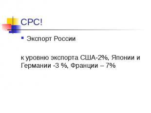 СРС! Экспорт России к уровню экспорта США-2%, Японии и Германии -3 %, Франции –